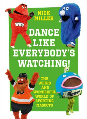 Dance Like Everybody's Watching!: The Weird and Wonderful World of Sporting Mascots Hardcover  by