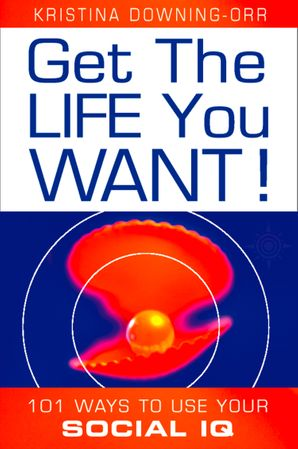 Get the Life You Want!: 101 Ways to Use Your Social IQ eBook  by Dr. Kristina Downing-Orr
