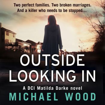 Outside Looking In (DCI Matilda Darke Thriller, Book 2) - Michael Wood, Read by Stephanie Beattie