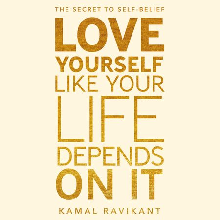Love Yourself Like Your Life Depends on It - Kamal Ravikant, Read by Kamal Ravikant
