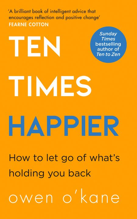 Ten Times Happier: How to Let Go of What's Holding You Back - Owen O'Kane