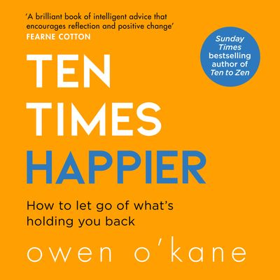Ten Times Happier: How to Let Go of What's Holding You Back - Owen O'Kane, Read by Al Doyle