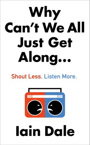 Why Can't We All Just Get Along: Shout Less. Listen More. Hardcover  by Iain Dale
