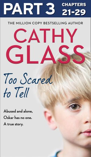 Too Scared to Tell: Part 3 of 3: Abused and alone, Oskar has no one. A true story. eBook  by Cathy Glass
