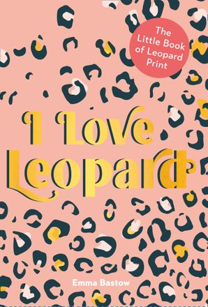 I LOVE LEOPARD: The Little Book of Leopard Print Hardcover  by Emma Bastow