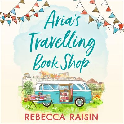 Aria's Travelling Book Shop - Rebecca Raisin, Read by Esther Wane