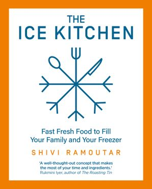 The Ice Kitchen: Fast Fresh Food to Fill Your Family and Your Freezer Hardcover  by Shivi Ramoutar