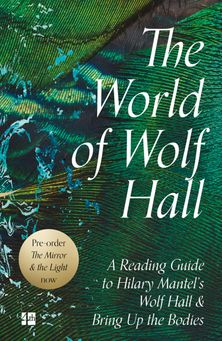 The World of Wolf Hall: A Reading Guide to Hilary Mantel's Wolf Hall & Bring Up the Bodies