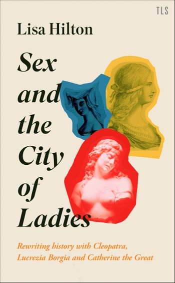 Sex and the City of Ladies: Rewriting History with Cleopatra, Lucrezia Borgia and Catherine the Great - Lisa Hilton