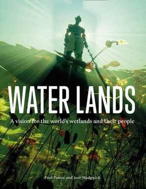Water Lands: Reviving the wealth of the world's wetlands Hardcover  by Fred Pearce
