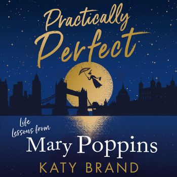 Practically Perfect: Life Lessons from Mary Poppins - Katy Brand, Read by to be announced