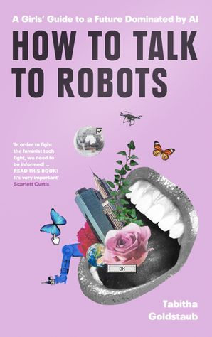 How To Talk To Robots: The essential beginner's guide for women to navigate a future dominated by Artificial Intelligence Hardcover  by Tabitha Goldstaub