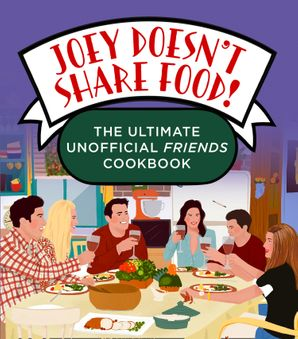 Joey Doesn't Share Food: The Ultimate Unofficial Friends Cookbook
