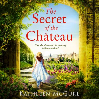 The Secret of the Chateau - Kathleen McGurl, Read by Emma Gregory