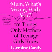 'Mum, What's Wrong with You?': 101 Things Only Mothers of Teenage Girls Know