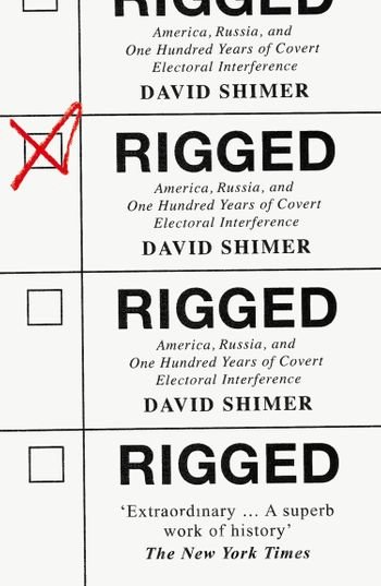 Rigged: America, Russia and 100 Years of Covert Electoral Interference - David Shimer