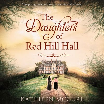 The Daughters Of Red Hill Hall - Kathleen McGurl, Read by Imogen Wilde
