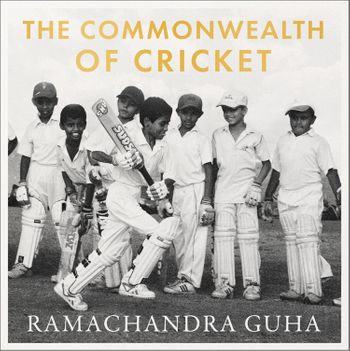 The Commonwealth of Cricket: A Lifelong Love Affair with the Most Subtle and Sophisticated Game Known to Humankind - Ramachandra Guha, Read by Sid Sagar