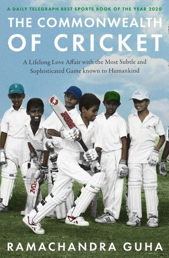 The Commonwealth of Cricket: A Lifelong Love Affair with the Most Subtle and Sophisticated Game Known to Humankind - Ramachandra Guha
