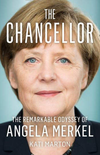 The Chancellor: The Remarkable Odyssey of Angela Merkel - Kati Marton