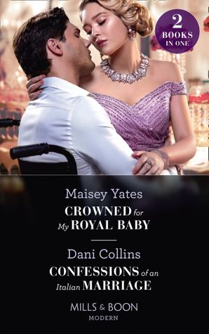 Crowned For My Royal Baby / Confessions Of An Italian Marriage: Crowned for My Royal Baby / Confessions of an Italian Marriage (Mills & Boon Modern)