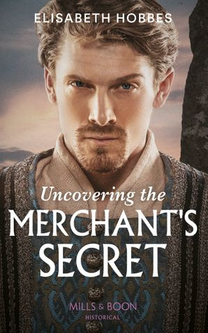 Uncovering The Merchant's Secret (Mills & Boon Historical) eBook  by Elisabeth Hobbes