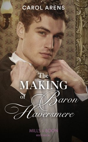 The Making Of Baron Haversmere (Mills & Boon Historical)