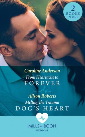 From Heartache To Forever / Melting The Trauma Doc's Heart: From Heartache to Forever (Yoxburgh Park Hospital) / Melting the Trauma Doc's Heart (Mills & Boon Medical) eBook  by Caroline Anderson