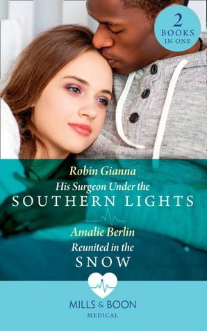 His Surgeon Under The Southern Lights / Reunited In The Snow: His Surgeon Under the Southern Lights (Doctors Under the Stars) / Reunited in the Snow (Doctors Under the Stars) (Mills & Boon Medical) eBook  by Robin Gianna