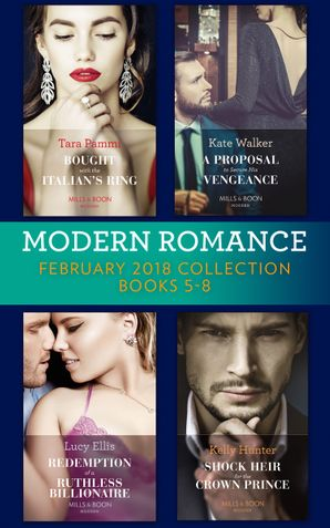Modern Romance Collection: February 2018 Books 5 - 8: Bought with the Italian's Ring (Wedlocked!, Book 91) / A Proposal to Secure His Vengeance / Redemption of a Ruthless Billionaire / Shock Heir for the Crown Prince (Claimed by a King, Book 1) (Mills & B