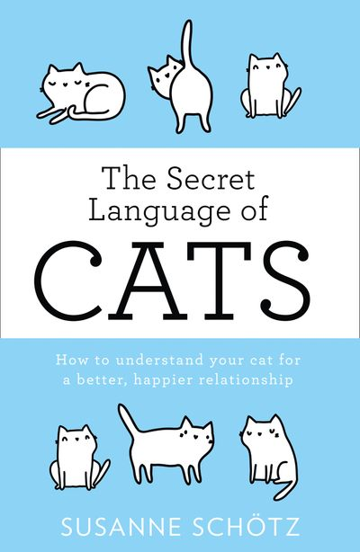 The Secret Language Of Cats: How to understand your cat for a better, happier relationship - Susanne Schötz and Peter Kuras