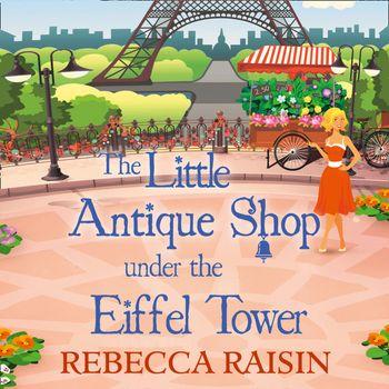 The Little Antique Shop Under The Eiffel Tower (The Little Paris Collection, Book 2) - Rebecca Raisin, Read by Sally Scott