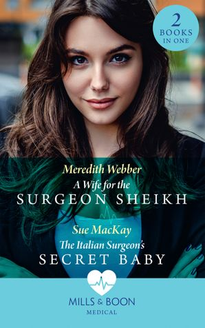 A Wife For The Surgeon Sheikh: A Wife for the Surgeon Sheikh / The Italian Surgeon's Secret Baby Paperback  by Meredith Webber