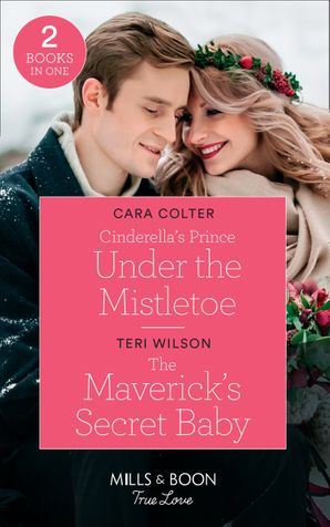 Cinderella's Prince Under The Mistletoe: Cinderella's Prince Under the Mistletoe / The Maverick's Secret Baby (Montana Mavericks: Six Brides for Six Brother) (Mills & Boon True Love) Paperback  by Cara Colter