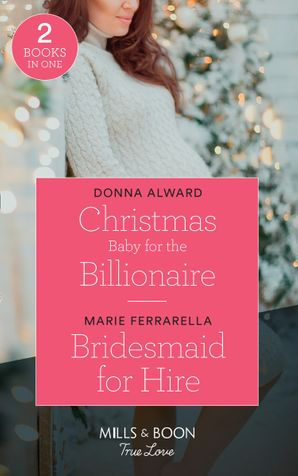 Christmas Baby For The Billionaire: Christmas Baby for the Billionaire (South Shore Billionaires) / Bridesmaid for Hire (Matchmaking Mamas) (Mills & Boon True Love) (South Shore Billionaires) Paperback  by Donna Alward