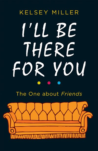 I'll Be There For You: The ultimate book for Friends fans everywhere - Kelsey Miller