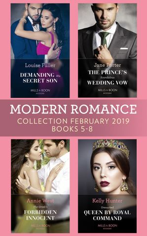 Modern Romance February Books 5-8: Demanding His Secret Son / The Prince's Scandalous Wedding Vow / The Greek's Forbidden Innocent / Untouched Queen by Royal Command (Mills & Boon Collections)