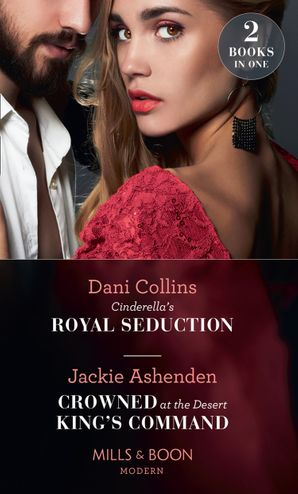 Cinderella's Royal Seduction / Crowned At The Desert King's Command: Cinderella's Royal Seduction / Crowned at the Desert King's Command Paperback  by Dani Collins