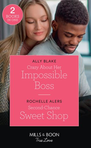 Crazy About Her Impossible Boss / Second-Chance Sweet Shop: Crazy About Her Impossible Boss / Second-Chance Sweet Shop (Wickham Falls Weddings) (Mills & Boon True Love)