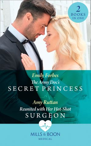 The Army Doc's Secret Princess / Reunited With Her Hot-Shot Surgeon: The Army Doc's Secret Princess / Reunited with Her Hot-Shot Surgeon