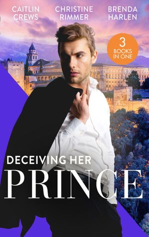 Deceiving Her Prince: The Prince's Nine-Month Scandal (Scandalous Royal Brides) / How to Marry a Princess / The Prince's Cowgirl Bride Paperback  by Caitlin Crews