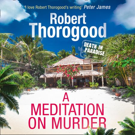 A Meditation On Murder (A Death in Paradise Mystery, Book 1) - Robert Thorogood, Read by Phil Fox