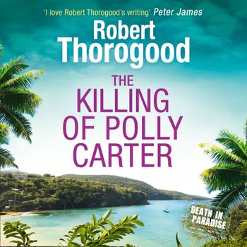 The Killing Of Polly Carter (A Death in Paradise Mystery, Book 2) - Robert Thorogood, Read by Phil Fox