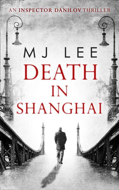 Death In Shanghai (An Inspector Danilov Historical Thriller, Book 1) - M J Lee