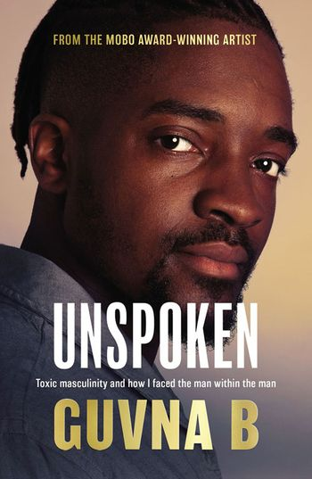 Unspoken: Toxic Masculinity and How I Faced the Man Within the Man - Guvna B