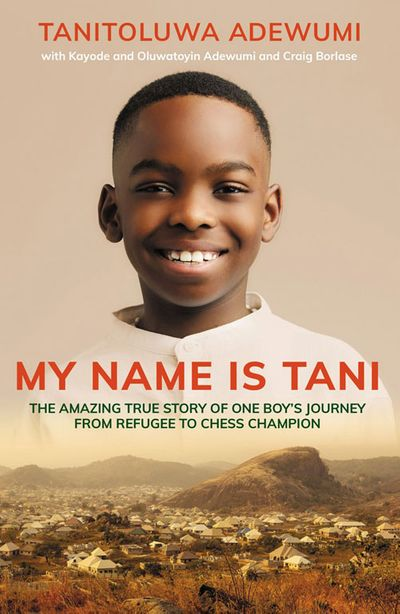 My Name is Tani: The Amazing True Story of One Boy's Journey from Refugee to Chess Champion - Tani Adewumi