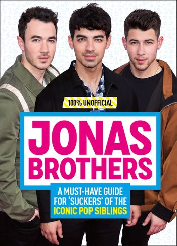 Jonas Brothers: 100% Unofficial – A Must-Have Guide for Fans of the Iconic Pop Siblings -
