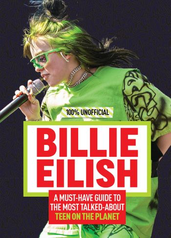 Billie Eilish: 100% Unofficial – A Must-Have Guide to the Most Talked-About Teen on the Planet -