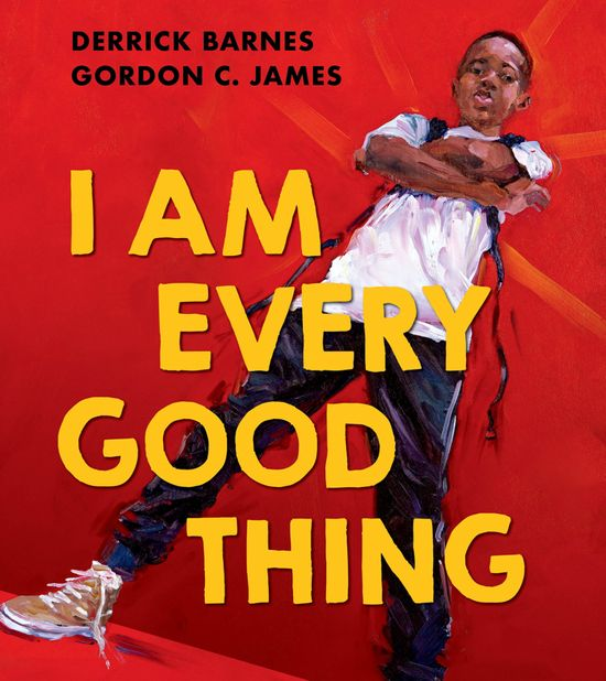 I Am Every Good Thing - Derrick Barnes, Illustrated by Gordon C James