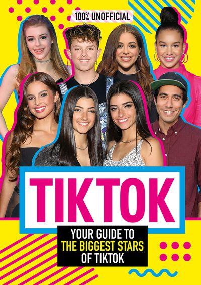 Tik Tok: 100% Unofficial The Guide to the Biggest Stars of Tik Tok - Egmont Publishing UK